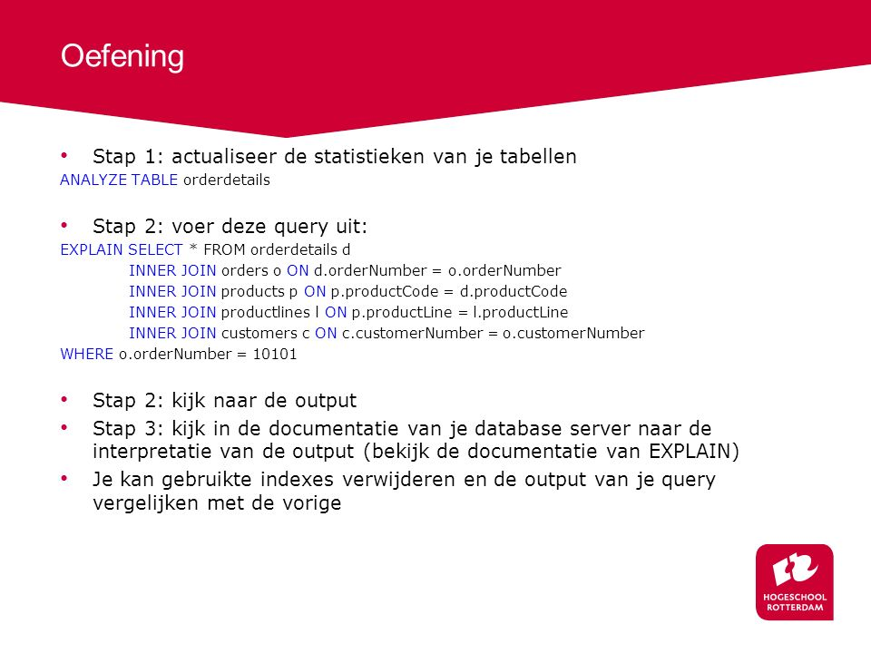 Oefening Stap 1: actualiseer de statistieken van je tabellen ANALYZE TABLE orderdetails Stap 2: voer deze query uit: EXPLAIN SELECT * FROM orderdetails d INNER JOIN orders o ON d.orderNumber = o.orderNumber INNER JOIN products p ON p.productCode = d.productCode INNER JOIN productlines l ON p.productLine = l.productLine INNER JOIN customers c ON c.customerNumber = o.customerNumber WHERE o.orderNumber = 10101 Stap 2: kijk naar de output Stap 3: kijk in de documentatie van je database server naar de interpretatie van de output (bekijk de documentatie van EXPLAIN) Je kan gebruikte indexes verwijderen en de output van je query vergelijken met de vorige