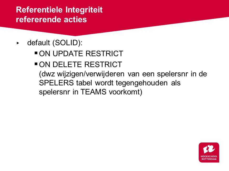 Referentiele Integriteit refererende acties ▸ default (SOLID):  ON UPDATE RESTRICT  ON DELETE RESTRICT (dwz wijzigen/verwijderen van een spelersnr in de SPELERS tabel wordt tegengehouden als spelersnr in TEAMS voorkomt)