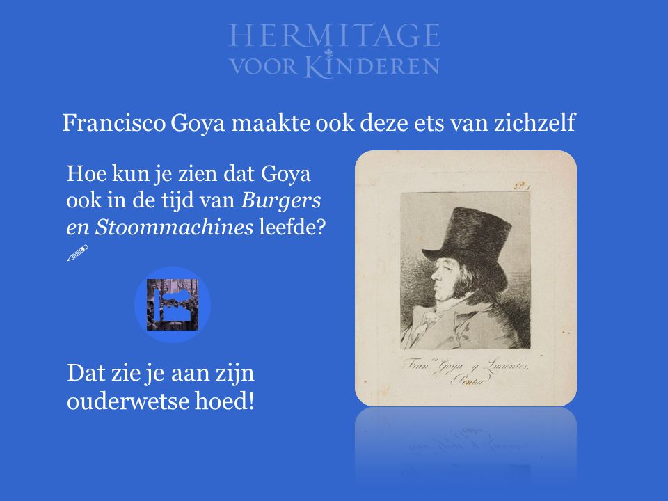 Francisco Goya maakte ook deze ets van zichzelf Hoe kun je zien dat Goya ook in de tijd van Burgers en Stoommachines leefde?  Dat zie je aan zijn oud