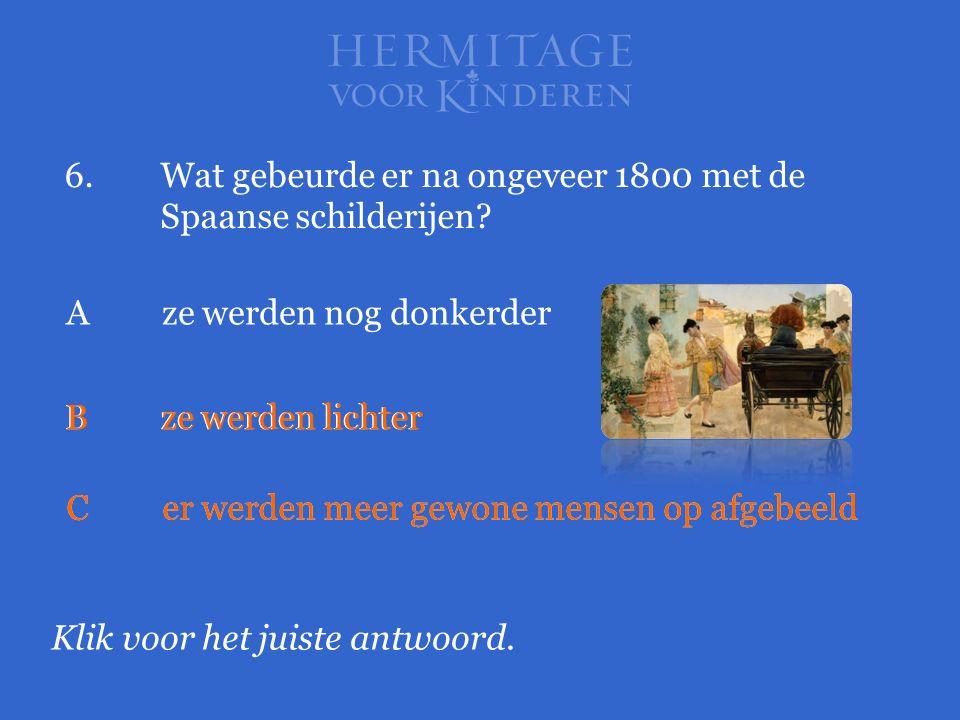 6.Wat gebeurde er na ongeveer 1800 met de Spaanse schilderijen? Klik voor het juiste antwoord. Aze werden nog donkerder Bze werden lichter Cer werden