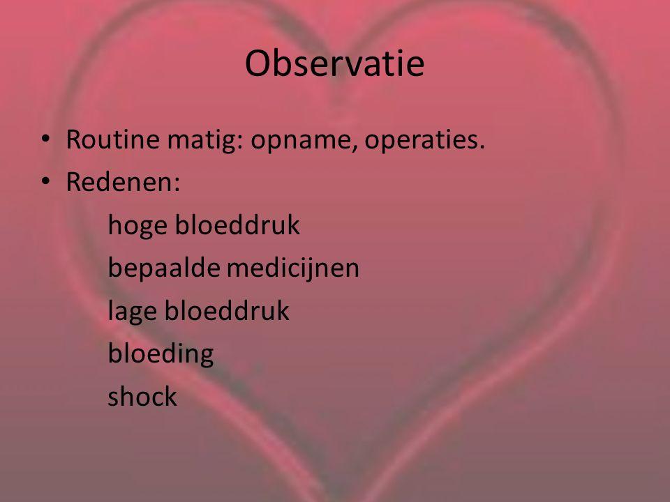 Observatie Routine matig: opname, operaties. Redenen: hoge bloeddruk bepaalde medicijnen lage bloeddruk bloeding shock