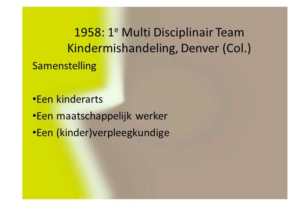 1958: 1 e Multi Disciplinair Team Kindermishandeling, Denver (Col.) Samenstelling Een kinderarts Een maatschappelijk werker Een (kinder)verpleegkundige