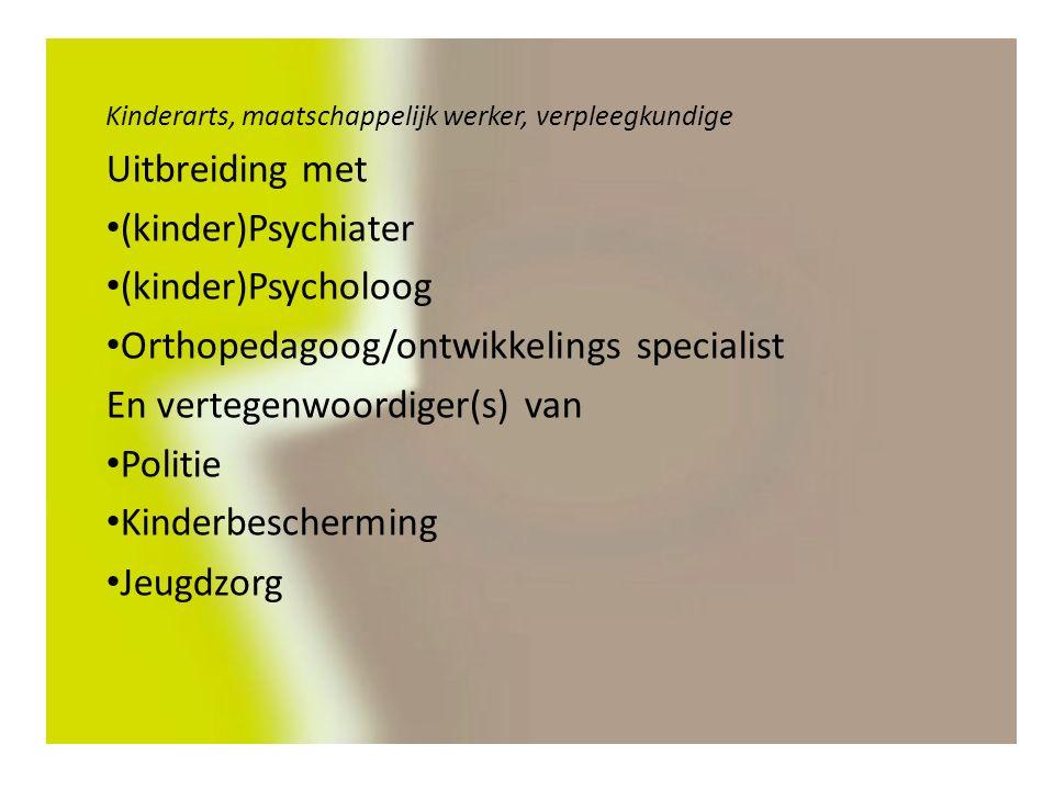 Kinderarts, maatschappelijk werker, verpleegkundige Uitbreiding met (kinder)Psychiater (kinder)Psycholoog Orthopedagoog/ontwikkelings specialist En vertegenwoordiger(s) van Politie Kinderbescherming Jeugdzorg