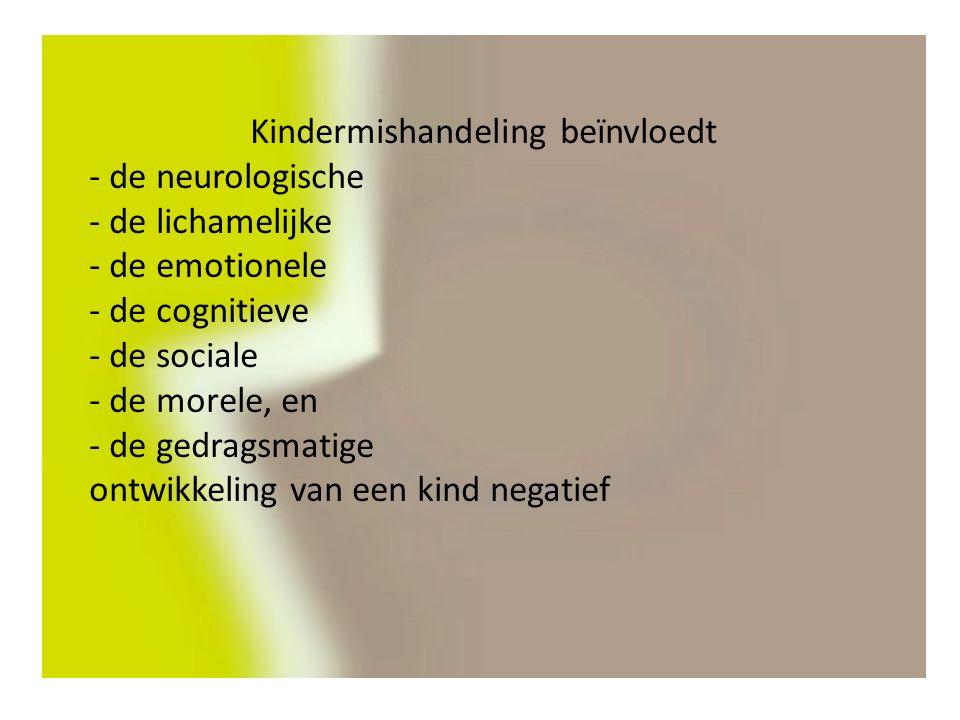 Kindermishandeling beïnvloedt - de neurologische - de lichamelijke - de emotionele - de cognitieve - de sociale - de morele, en - de gedragsmatige ontwikkeling van een kind negatief