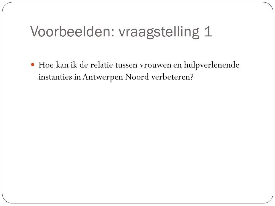 Voorbeelden: vraagstelling 1 Hoe kan ik de relatie tussen vrouwen en hulpverlenende instanties in Antwerpen Noord verbeteren