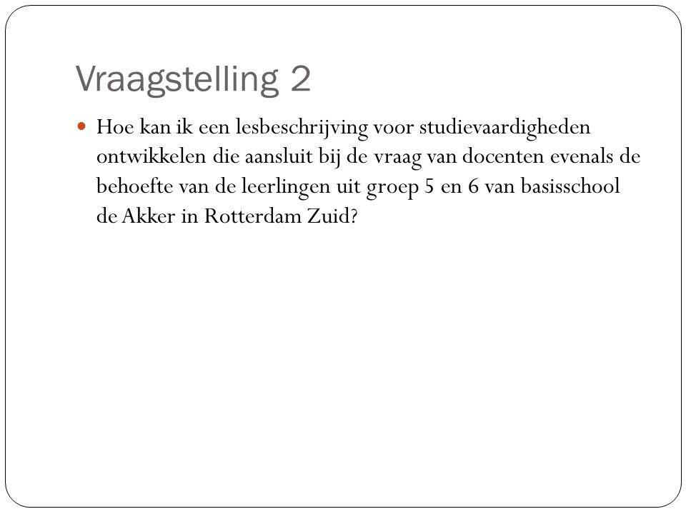 Vraagstelling 2 Hoe kan ik een lesbeschrijving voor studievaardigheden ontwikkelen die aansluit bij de vraag van docenten evenals de behoefte van de leerlingen uit groep 5 en 6 van basisschool de Akker in Rotterdam Zuid