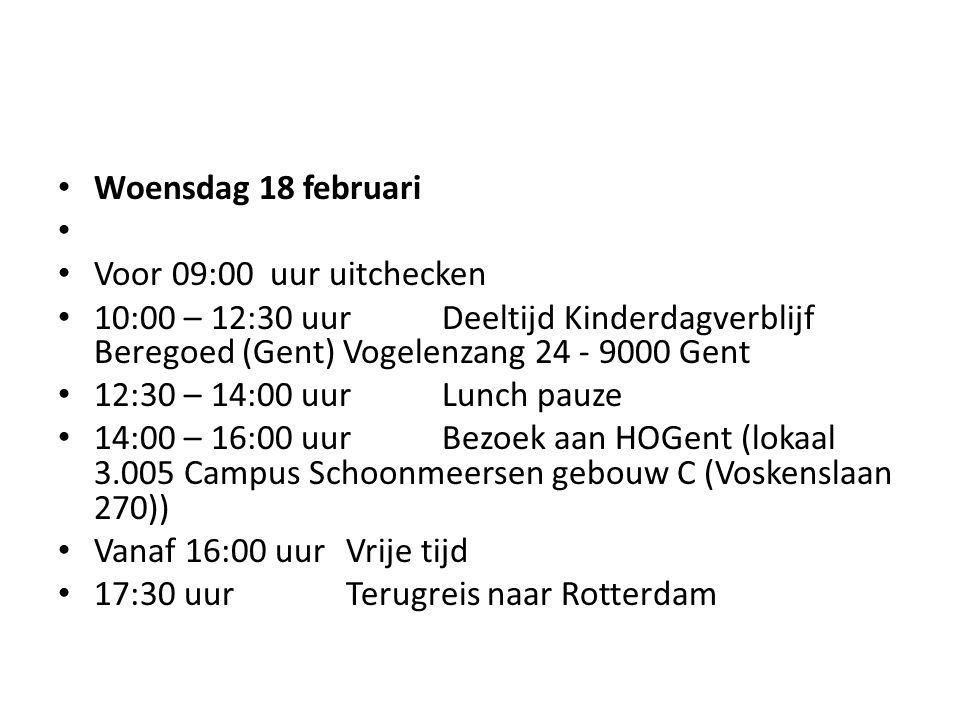 Woensdag 18 februari Voor 09:00 uur uitchecken 10:00 – 12:30 uurDeeltijd Kinderdagverblijf Beregoed (Gent) Vogelenzang 24 - 9000 Gent 12:30 – 14:00 uurLunch pauze 14:00 – 16:00 uurBezoek aan HOGent (lokaal 3.005 Campus Schoonmeersen gebouw C (Voskenslaan 270)) Vanaf 16:00 uurVrije tijd 17:30 uurTerugreis naar Rotterdam