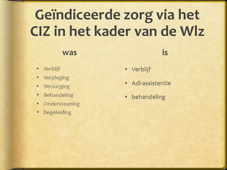 Geïndiceerde zorg via het CIZ in het kader van de Wlz was  Verblijf  Verpleging  Verzorging  Behandeling  Ondersteuning  begeleiding is  Verblijf  Adl-assistentie  behandeling