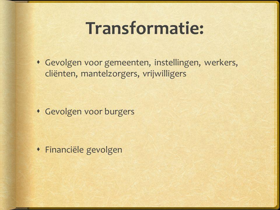 Transformatie:  Gevolgen voor gemeenten, instellingen, werkers, cliënten, mantelzorgers, vrijwilligers  Gevolgen voor burgers  Financiële gevolgen