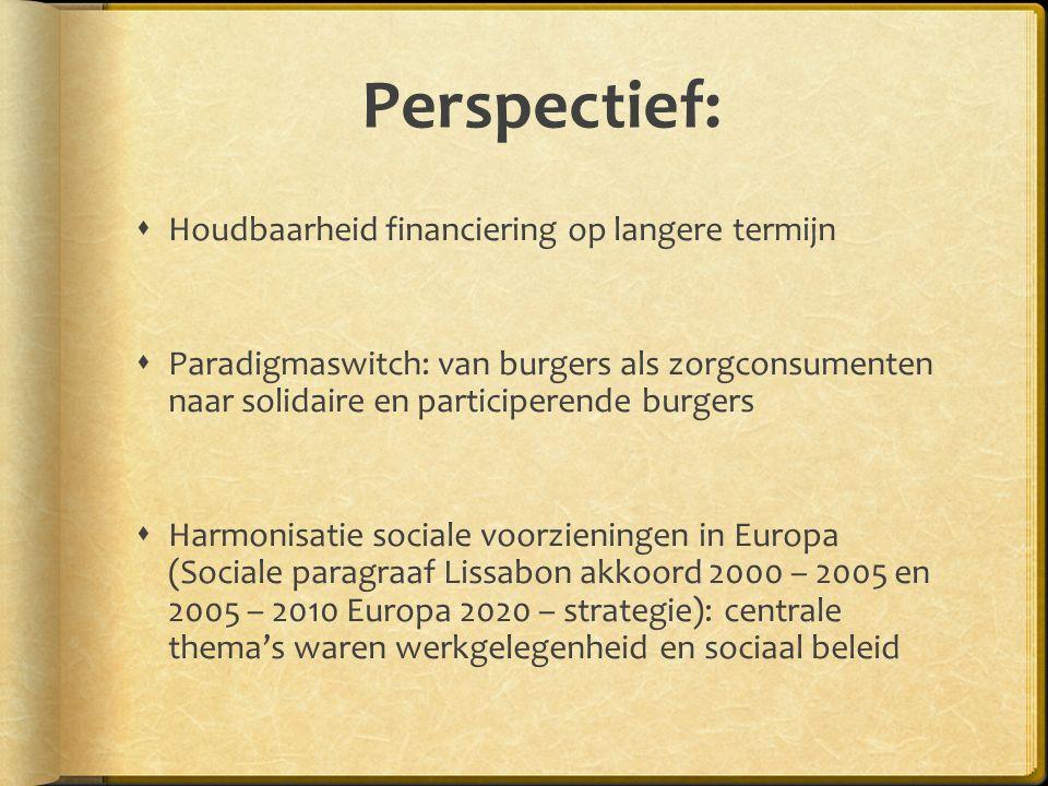 Perspectief:  Houdbaarheid financiering op langere termijn  Paradigmaswitch: van burgers als zorgconsumenten naar solidaire en participerende burgers  Harmonisatie sociale voorzieningen in Europa (Sociale paragraaf Lissabon akkoord 2000 – 2005 en 2005 – 2010 Europa 2020 – strategie): centrale thema's waren werkgelegenheid en sociaal beleid