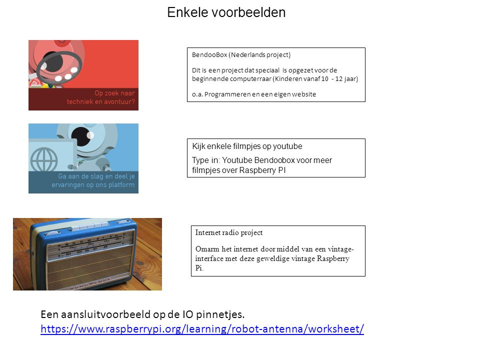 Enkele voorbeelden BendooBox (Nederlands project) Dit is een project dat speciaal is opgezet voor de beginnende computerraar (Kinderen vanaf 10 - 12 j