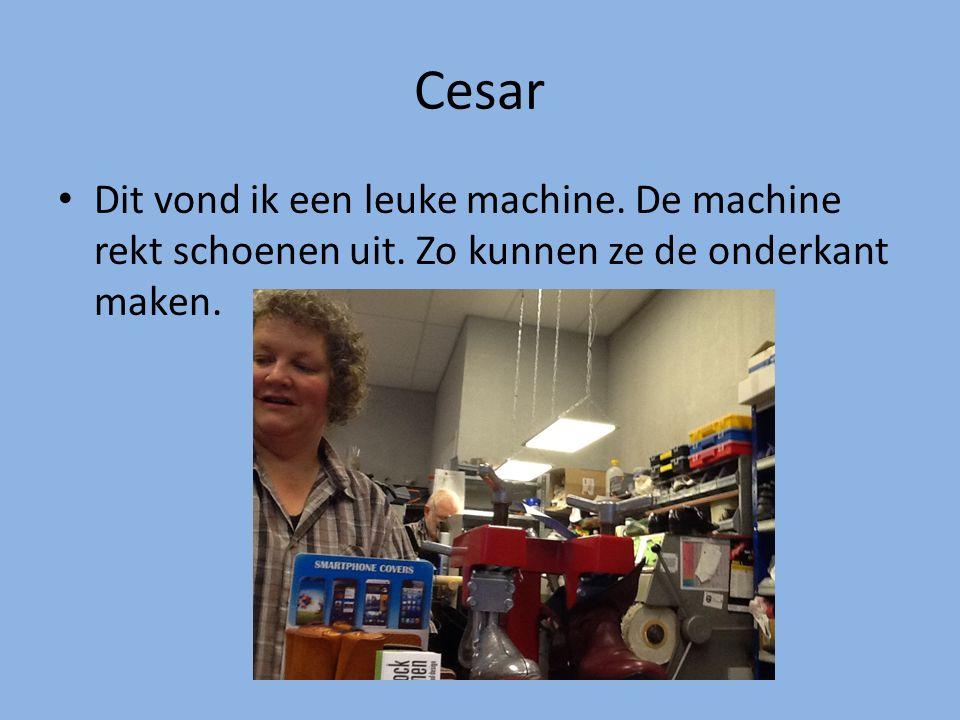 Cesar Dit vond ik een leuke machine. De machine rekt schoenen uit. Zo kunnen ze de onderkant maken.