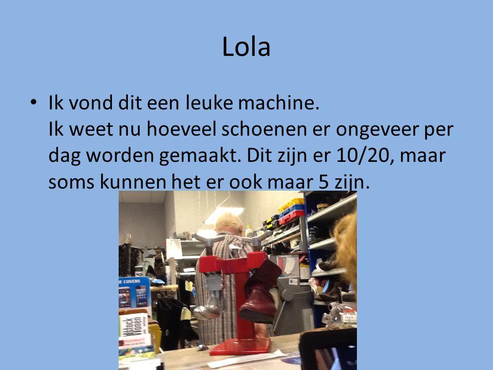 Lola Ik vond dit een leuke machine. Ik weet nu hoeveel schoenen er ongeveer per dag worden gemaakt. Dit zijn er 10/20, maar soms kunnen het er ook maa