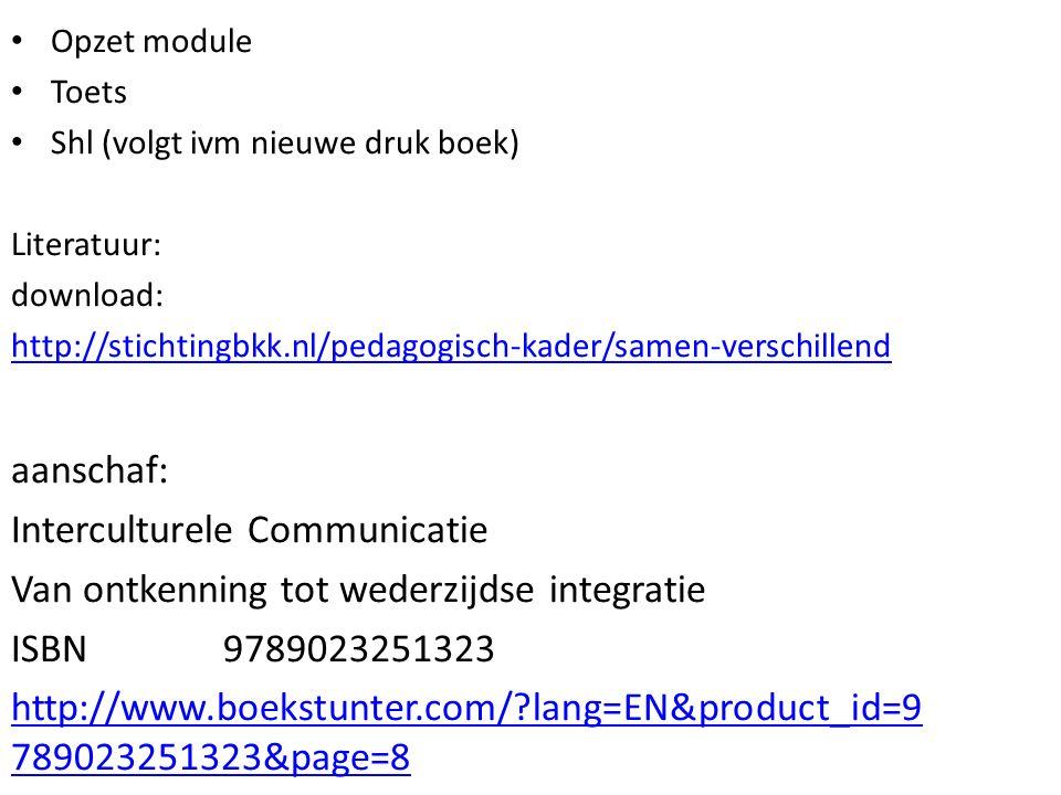 Opzet module Toets Shl (volgt ivm nieuwe druk boek) Literatuur: download: http://stichtingbkk.nl/pedagogisch-kader/samen-verschillend aanschaf: Interculturele Communicatie Van ontkenning tot wederzijdse integratie ISBN 9789023251323 http://www.boekstunter.com/?lang=EN&product_id=9 789023251323&page=8