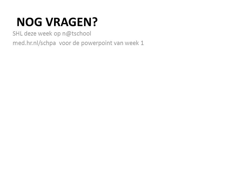 NOG VRAGEN? SHL deze week op n@tschool med.hr.nl/schpa voor de powerpoint van week 1