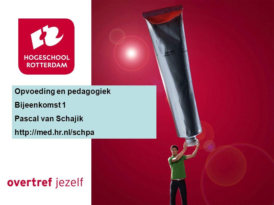 Opvoeding en pedagogiek Bijeenkomst 1 Pascal van Schajik http://med.hr.nl/schpa