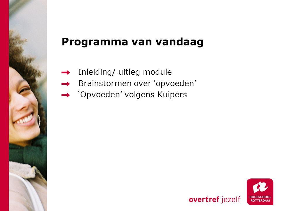 Programma van vandaag Inleiding/ uitleg module Brainstormen over 'opvoeden' 'Opvoeden' volgens Kuipers