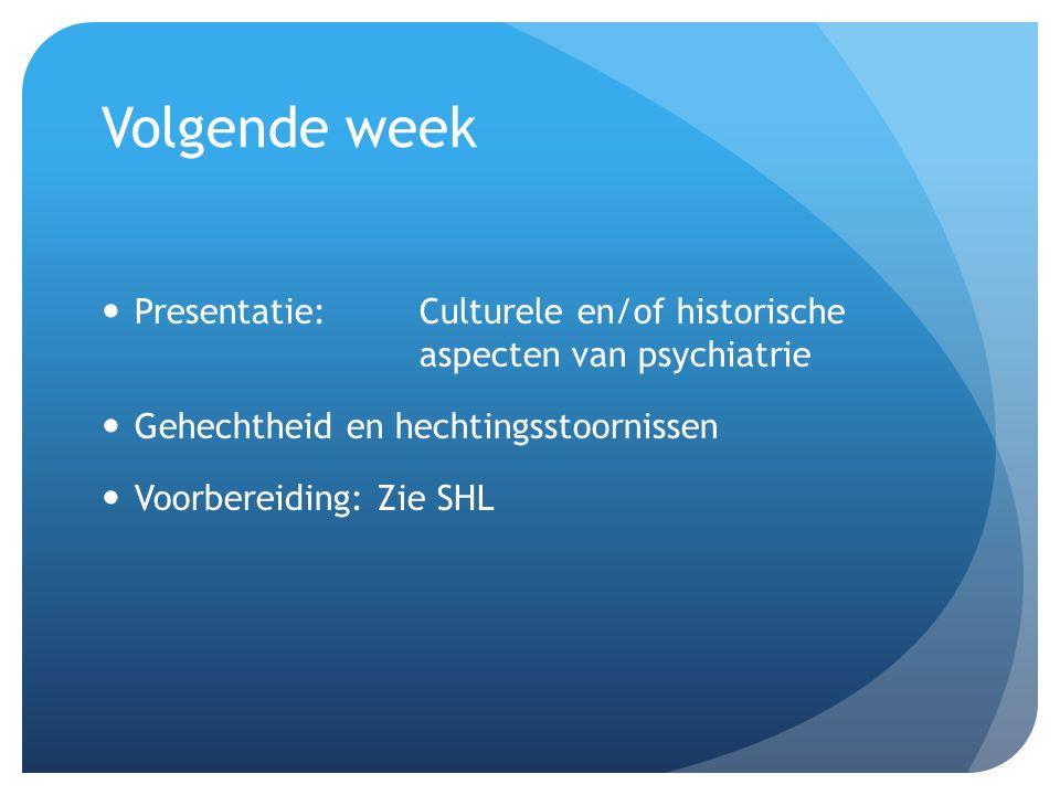 Volgende week Presentatie:Culturele en/of historische aspecten van psychiatrie Gehechtheid en hechtingsstoornissen Voorbereiding: Zie SHL