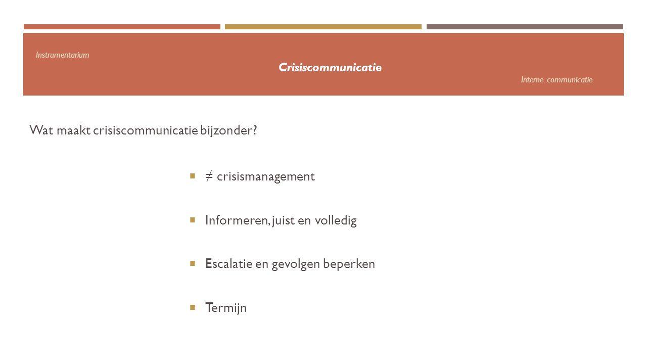 Instrumentarium Crisiscommunicatie Interne communicatie Wat maakt crisiscommunicatie bijzonder?  ≠ crisismanagement  Informeren, juist en volledig 
