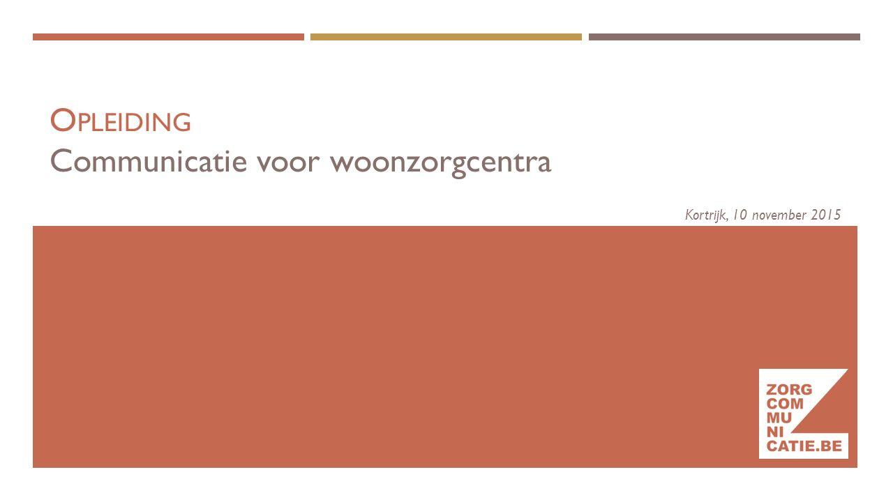 O PLEIDING Communicatie voor woonzorgcentra Kortrijk, 10 november 2015