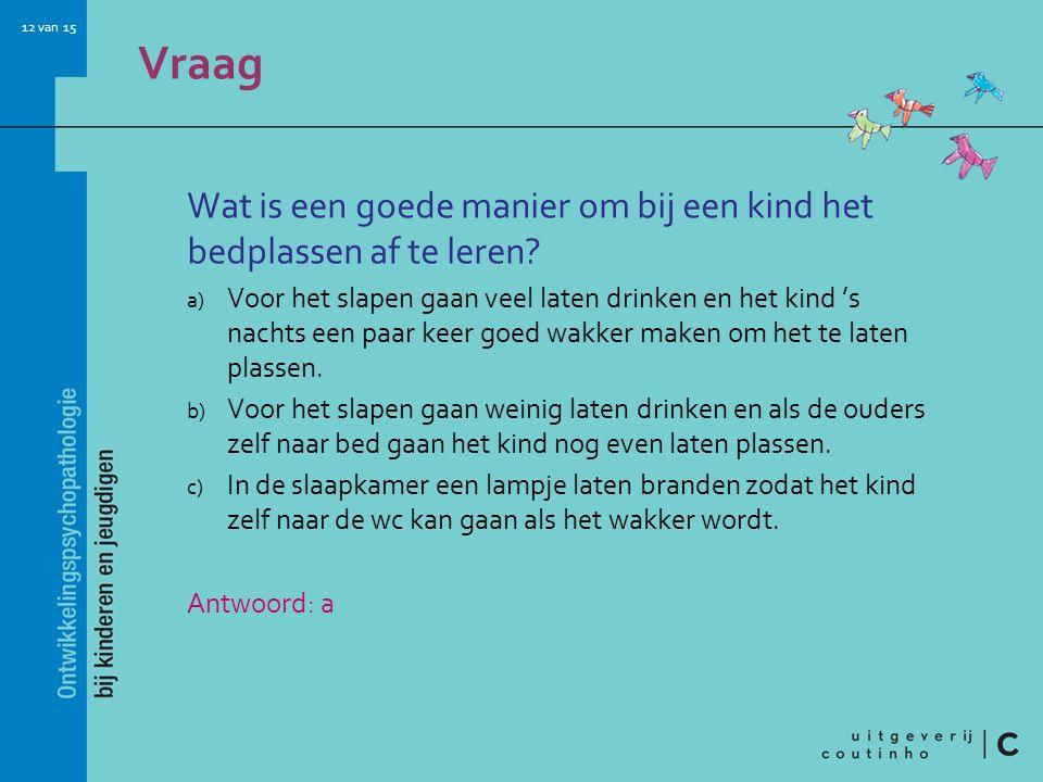 12 van 15 Vraag Wat is een goede manier om bij een kind het bedplassen af te leren? a) Voor het slapen gaan veel laten drinken en het kind 's nachts e