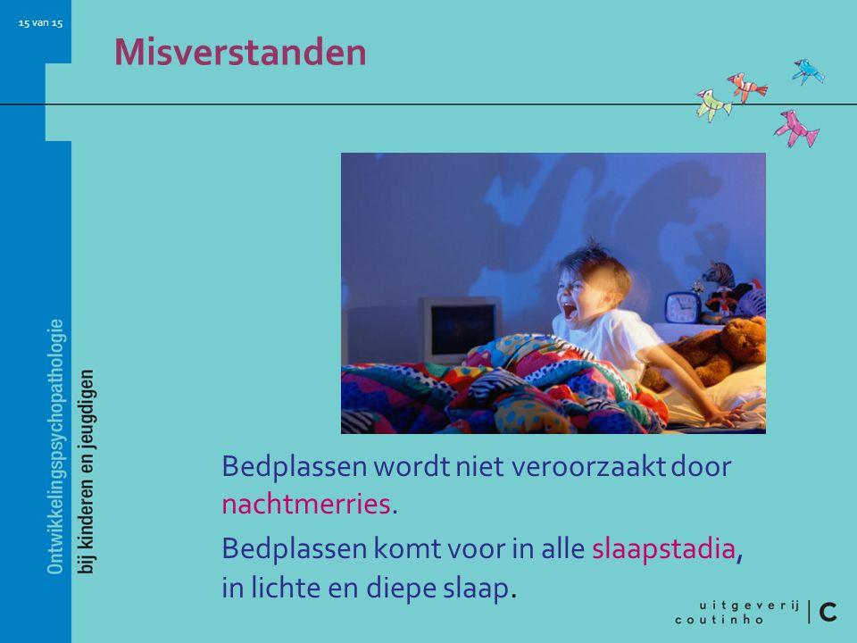 15 van 15 Misverstanden Bedplassen wordt niet veroorzaakt door nachtmerries. Bedplassen komt voor in alle slaapstadia, in lichte en diepe slaap.