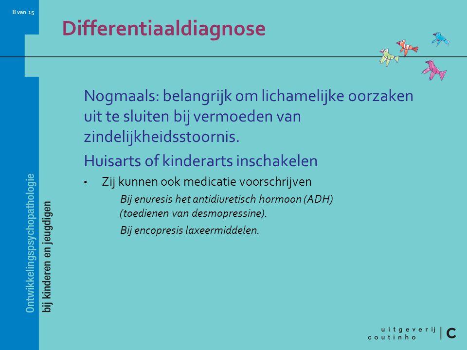 8 van 15 Differentiaaldiagnose Nogmaals: belangrijk om lichamelijke oorzaken uit te sluiten bij vermoeden van zindelijkheidsstoornis. Huisarts of kind
