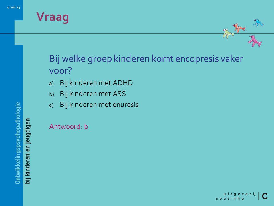 9 van 15 Vraag Bij welke groep kinderen komt encopresis vaker voor? a) Bij kinderen met ADHD b) Bij kinderen met ASS c) Bij kinderen met enuresis Antw