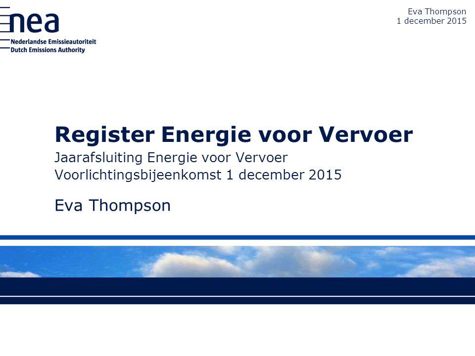 Register Energie voor Vervoer Jaarafsluiting Energie voor Vervoer Voorlichtingsbijeenkomst 1 december 2015 Eva Thompson 1 december 2015