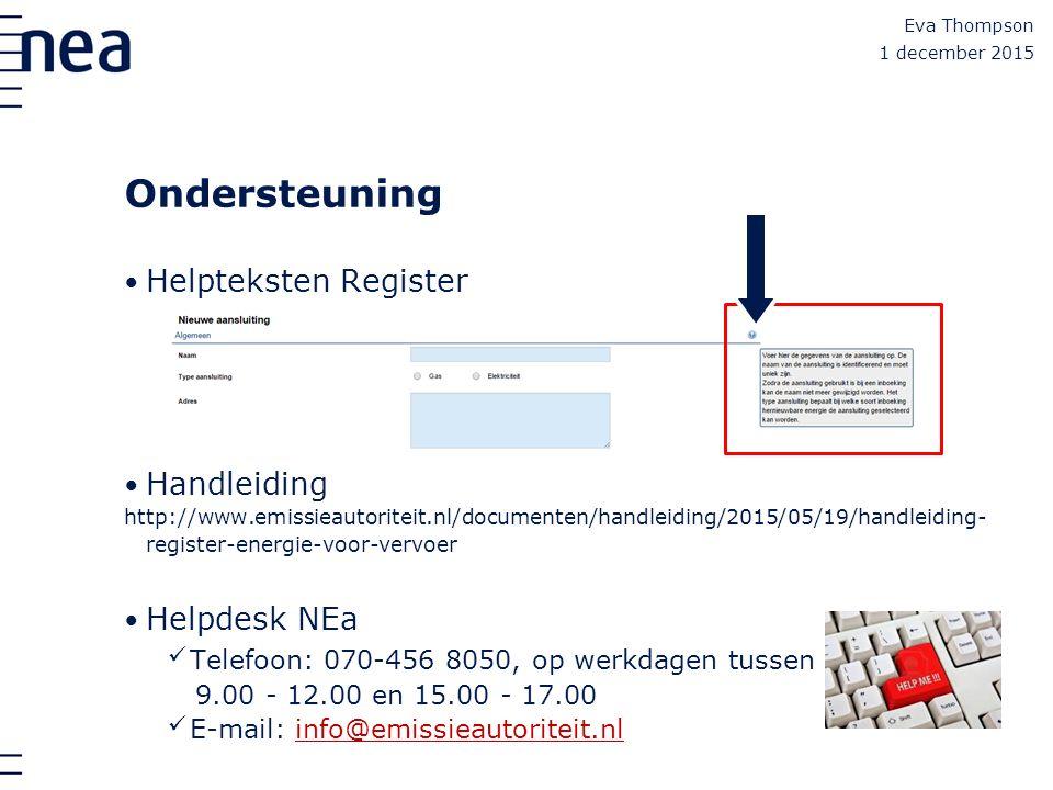 Ondersteuning Helpteksten Register Handleiding http://www.emissieautoriteit.nl/documenten/handleiding/2015/05/19/handleiding- register-energie-voor-vervoer Helpdesk NEa Telefoon: 070-456 8050, op werkdagen tussen 9.00 - 12.00 en 15.00 - 17.00 E-mail: info@emissieautoriteit.nlinfo@emissieautoriteit.nl Eva Thompson 1 december 2015
