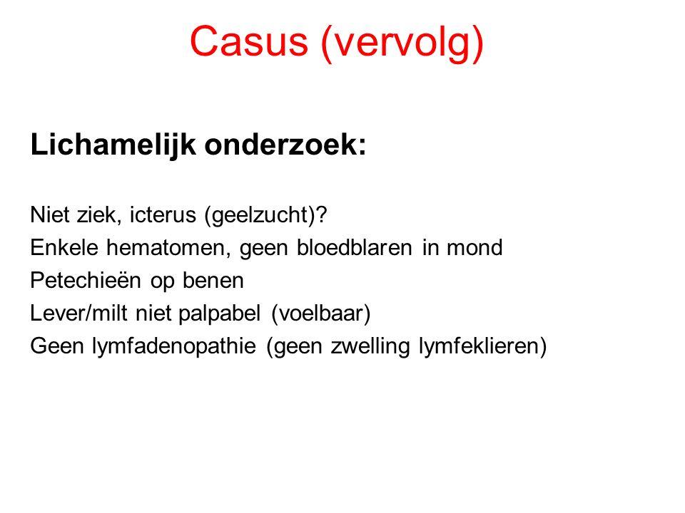 Casus (vervolg) Lichamelijk onderzoek: Niet ziek, icterus (geelzucht)? Enkele hematomen, geen bloedblaren in mond Petechieën op benen Lever/milt niet