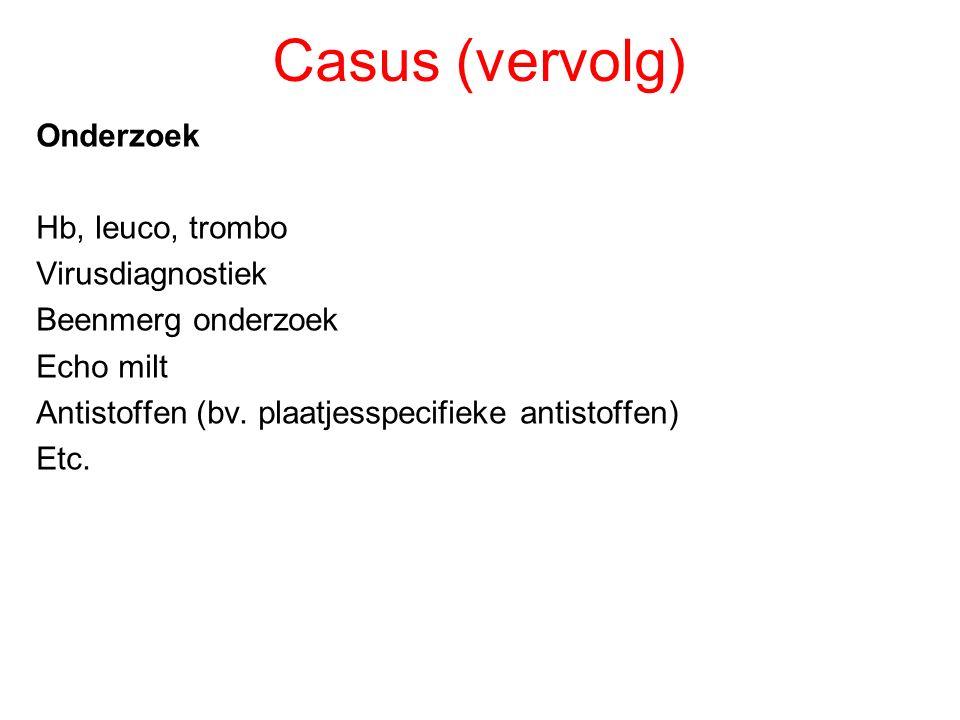Casus (vervolg) Onderzoek Hb, leuco, trombo Virusdiagnostiek Beenmerg onderzoek Echo milt Antistoffen (bv. plaatjesspecifieke antistoffen) Etc.