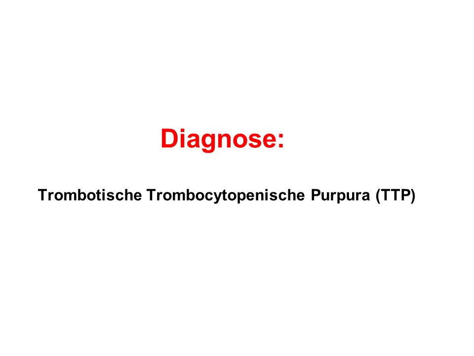 Diagnose: Trombotische Trombocytopenische Purpura (TTP)