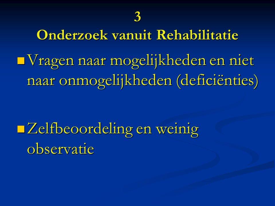 3 Onderzoek vanuit Rehabilitatie Vragen naar mogelijkheden en niet naar onmogelijkheden (deficiënties) Vragen naar mogelijkheden en niet naar onmogelijkheden (deficiënties) Zelfbeoordeling en weinig observatie Zelfbeoordeling en weinig observatie