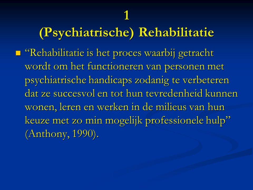1 (Psychiatrische) Rehabilitatie Rehabilitatie is het proces waarbij getracht wordt om het functioneren van personen met psychiatrische handicaps zodanig te verbeteren dat ze succesvol en tot hun tevredenheid kunnen wonen, leren en werken in de milieus van hun keuze met zo min mogelijk professionele hulp (Anthony, 1990).