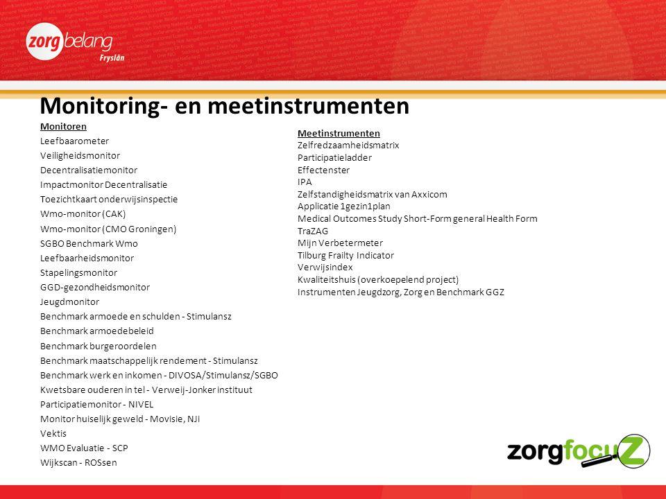 Monitoring- en meetinstrumenten Monitoren Leefbaarometer Veiligheidsmonitor Decentralisatiemonitor Impactmonitor Decentralisatie Toezichtkaart onderwijsinspectie Wmo-monitor (CAK) Wmo-monitor (CMO Groningen) SGBO Benchmark Wmo Leefbaarheidsmonitor Stapelingsmonitor GGD-gezondheidsmonitor Jeugdmonitor Benchmark armoede en schulden - Stimulansz Benchmark armoedebeleid Benchmark burgeroordelen Benchmark maatschappelijk rendement - Stimulansz Benchmark werk en inkomen - DIVOSA/Stimulansz/SGBO Kwetsbare ouderen in tel - Verweij-Jonker instituut Participatiemonitor - NIVEL Monitor huiselijk geweld - Movisie, NJi Vektis WMO Evaluatie - SCP Wijkscan - ROSsen Meetinstrumenten Zelfredzaamheidsmatrix Participatieladder Effectenster IPA Zelfstandigheidsmatrix van Axxicom Applicatie 1gezin1plan Medical Outcomes Study Short-Form general Health Form TraZAG Mijn Verbetermeter Tilburg Frailty Indicator Verwijsindex Kwaliteitshuis (overkoepelend project) Instrumenten Jeugdzorg, Zorg en Benchmark GGZ