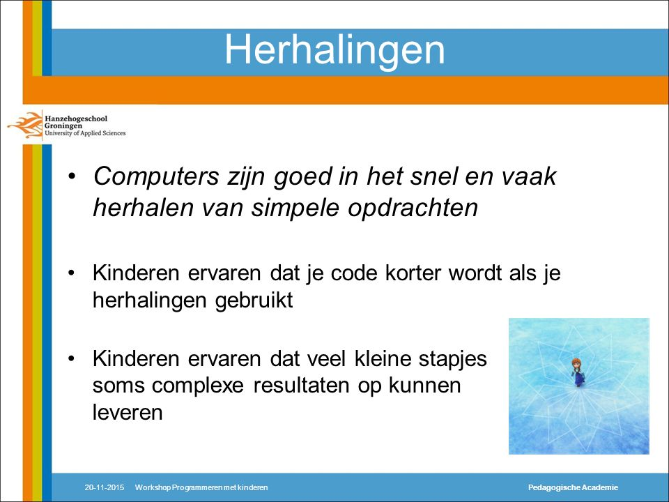 Herhalingen Computers zijn goed in het snel en vaak herhalen van simpele opdrachten Kinderen ervaren dat je code korter wordt als je herhalingen gebruikt Kinderen ervaren dat veel kleine stapjes soms complexe resultaten op kunnen leveren 20-11-2015Workshop Programmeren met kinderenPedagogische Academie