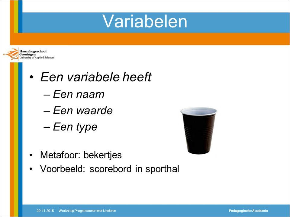 Variabelen Een variabele heeft –Een naam –Een waarde –Een type Metafoor: bekertjes Voorbeeld: scorebord in sporthal 20-11-2015Workshop Programmeren met kinderenPedagogische Academie