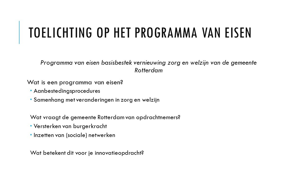 TOELICHTING OP HET PROGRAMMA VAN EISEN Programma van eisen basisbestek vernieuwing zorg en welzijn van de gemeente Rotterdam Wat is een programma van eisen.