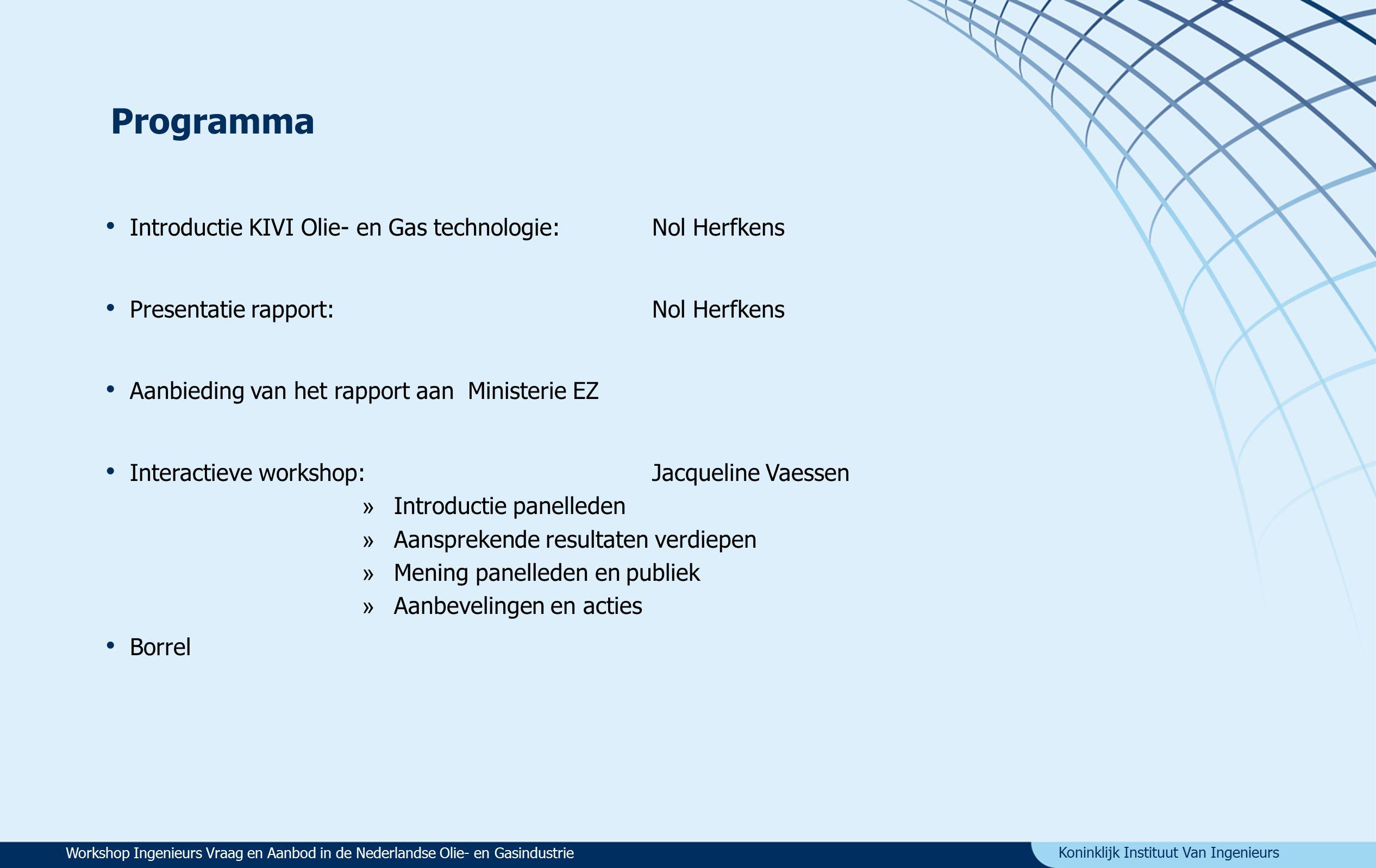 Koninklijk Instituut Van Ingenieurs KIVI afdeling Olie- en Gas technologie (OG) Introductie KIVI Olie- en Gas technologie Opsporing, winning en verwerking van olie en gas: upstream en downstream Doel: Kennis bevorderen Excursies en lezingen Onderlinge communicatie OG- leden,bedrijven en instellingen Multidisciplinair, meer dan 800 leden Onderwerpen zoals: LNG-projecten GasToLiquids Clingendael lezingen Enhanced Gas Recovery Aardbevingen Groningen Exxon Energy Outlook Shalegas Workshop Ingenieurs Vraag en Aanbod in de Nederlandse Olie- en Gasindustrie