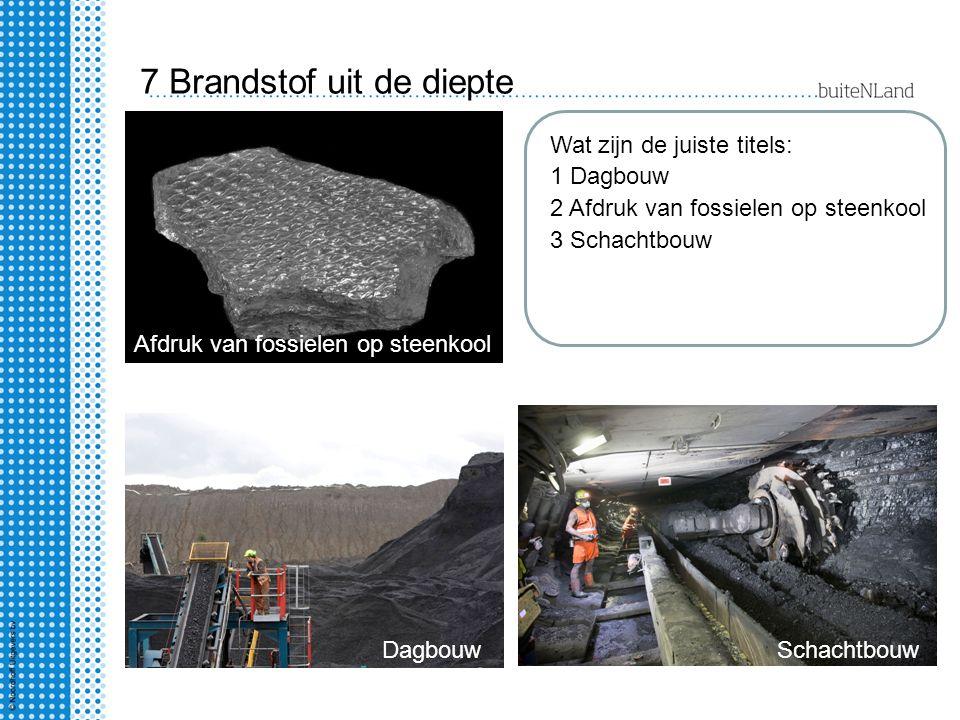 7 Brandstof uit de diepte Wat zijn de juiste titels: 1 Dagbouw 2 Afdruk van fossielen op steenkool 3 Schachtbouw DagbouwSchachtbouw Afdruk van fossiel