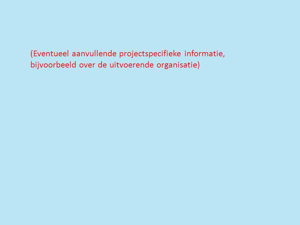 (Eventueel aanvullende projectspecifieke informatie, bijvoorbeeld over de uitvoerende organisatie)