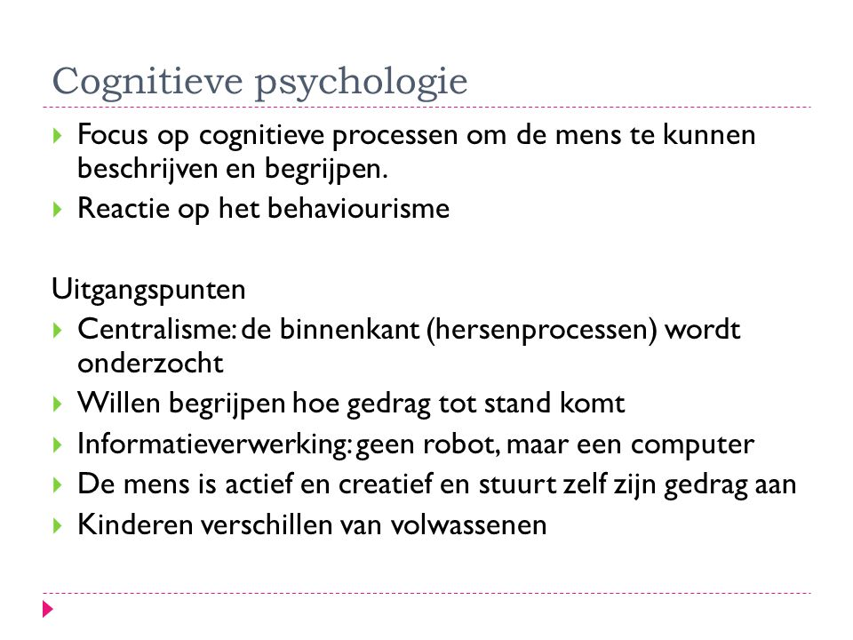 Cognitieve psychologie  Focus op cognitieve processen om de mens te kunnen beschrijven en begrijpen.  Reactie op het behaviourisme Uitgangspunten 