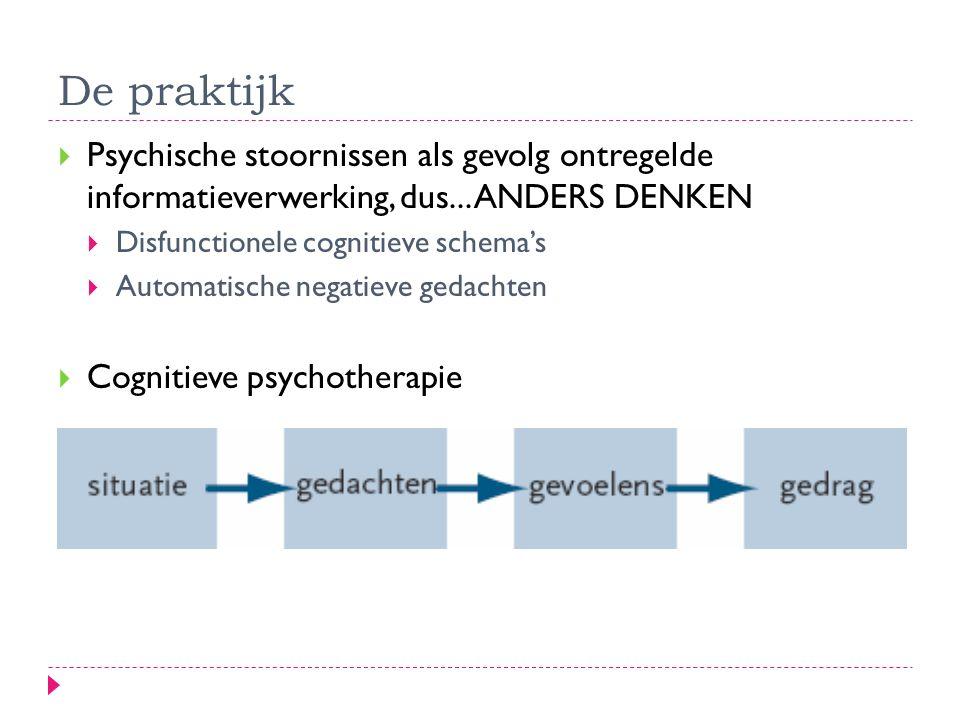 De praktijk  Psychische stoornissen als gevolg ontregelde informatieverwerking, dus... ANDERS DENKEN  Disfunctionele cognitieve schema's  Automatis