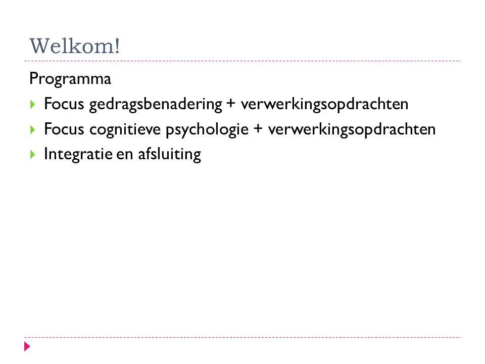 Welkom! Programma  Focus gedragsbenadering + verwerkingsopdrachten  Focus cognitieve psychologie + verwerkingsopdrachten  Integratie en afsluiting