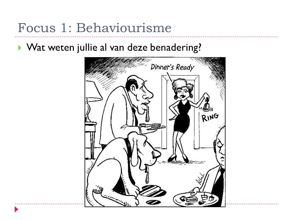 Focus 1: Behaviourisme  Wat weten jullie al van deze benadering?
