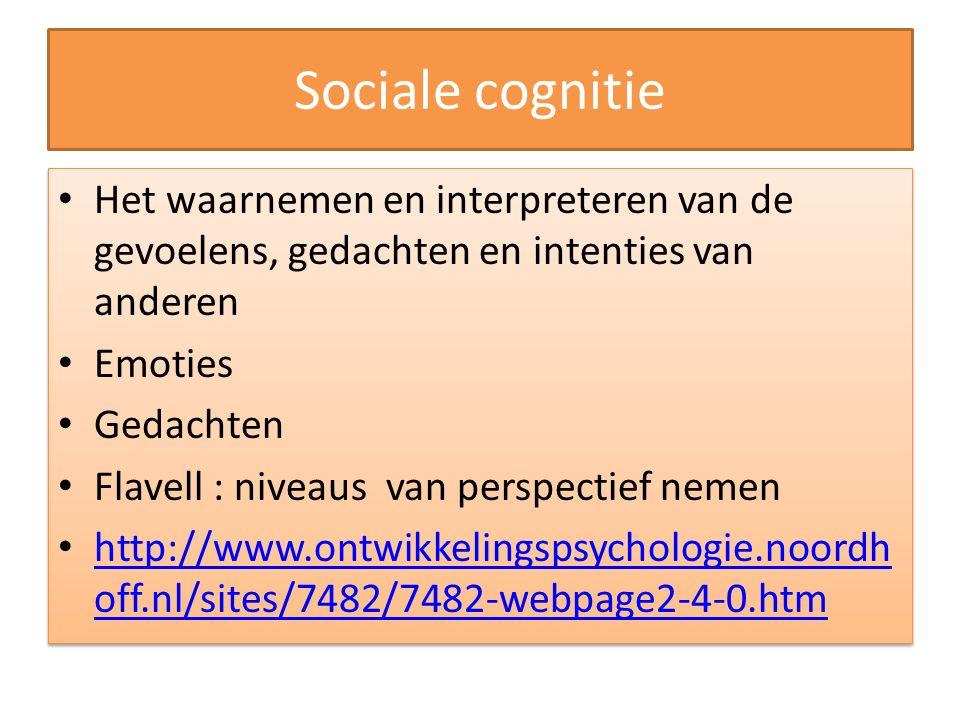 Sociale cognitie Het waarnemen en interpreteren van de gevoelens, gedachten en intenties van anderen Emoties Gedachten Flavell : niveaus van perspecti