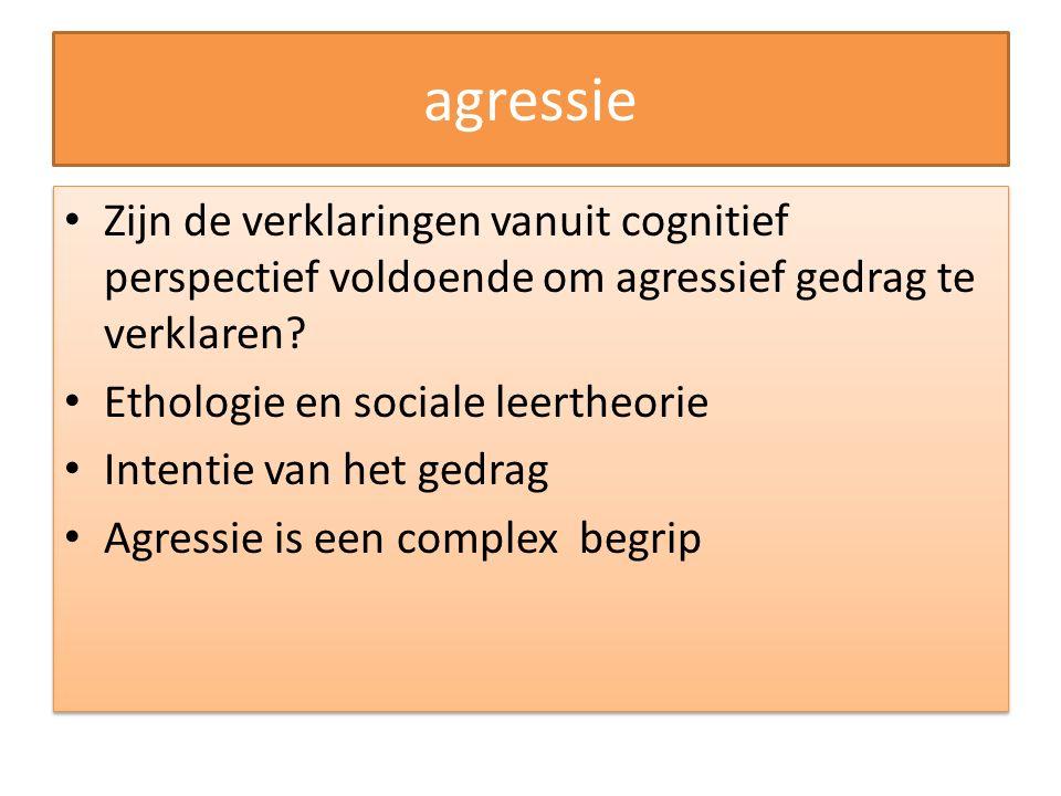 agressie Zijn de verklaringen vanuit cognitief perspectief voldoende om agressief gedrag te verklaren? Ethologie en sociale leertheorie Intentie van h