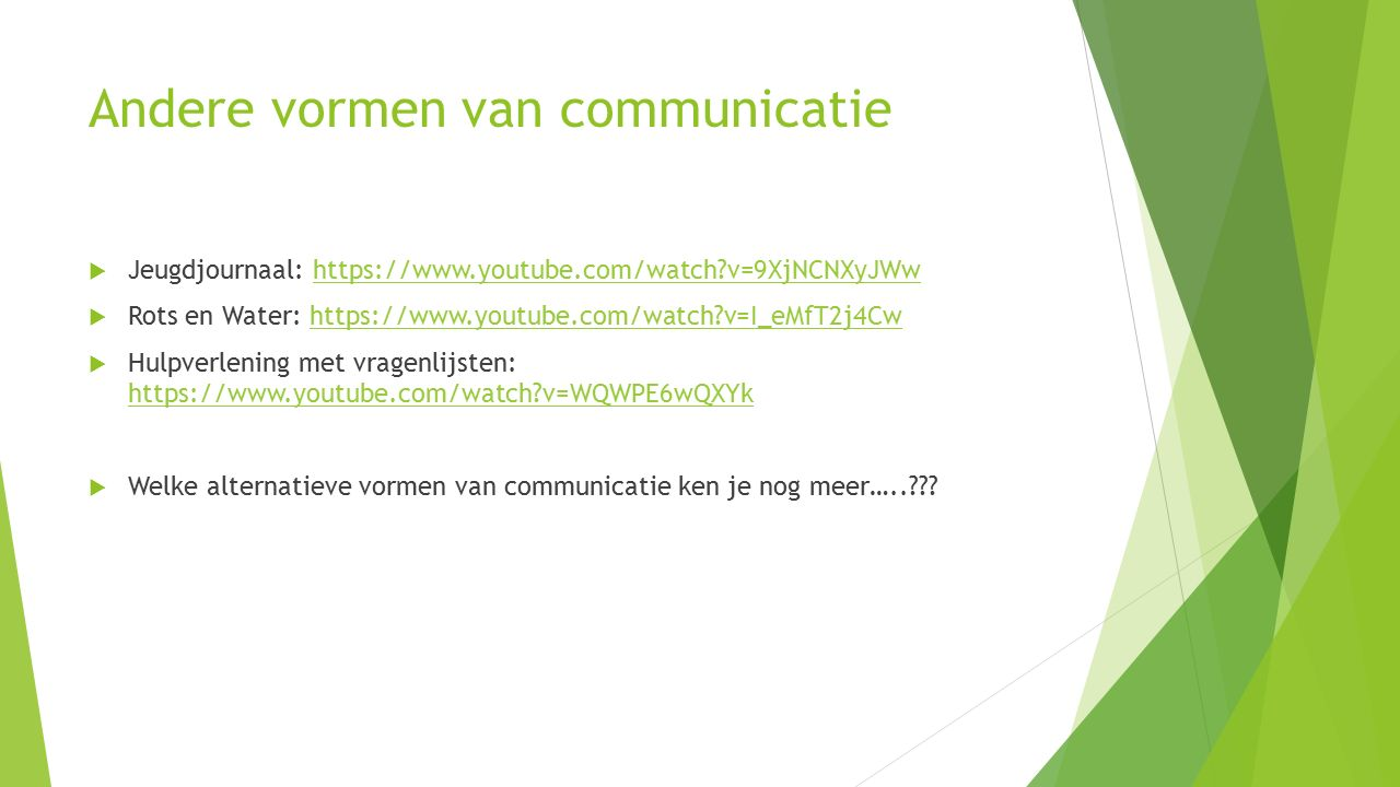 Andere vormen van communicatie  Jeugdjournaal: https://www.youtube.com/watch v=9XjNCNXyJWwhttps://www.youtube.com/watch v=9XjNCNXyJWw  Rots en Water: https://www.youtube.com/watch v=I_eMfT2j4Cwhttps://www.youtube.com/watch v=I_eMfT2j4Cw  Hulpverlening met vragenlijsten: https://www.youtube.com/watch v=WQWPE6wQXYk https://www.youtube.com/watch v=WQWPE6wQXYk  Welke alternatieve vormen van communicatie ken je nog meer…..
