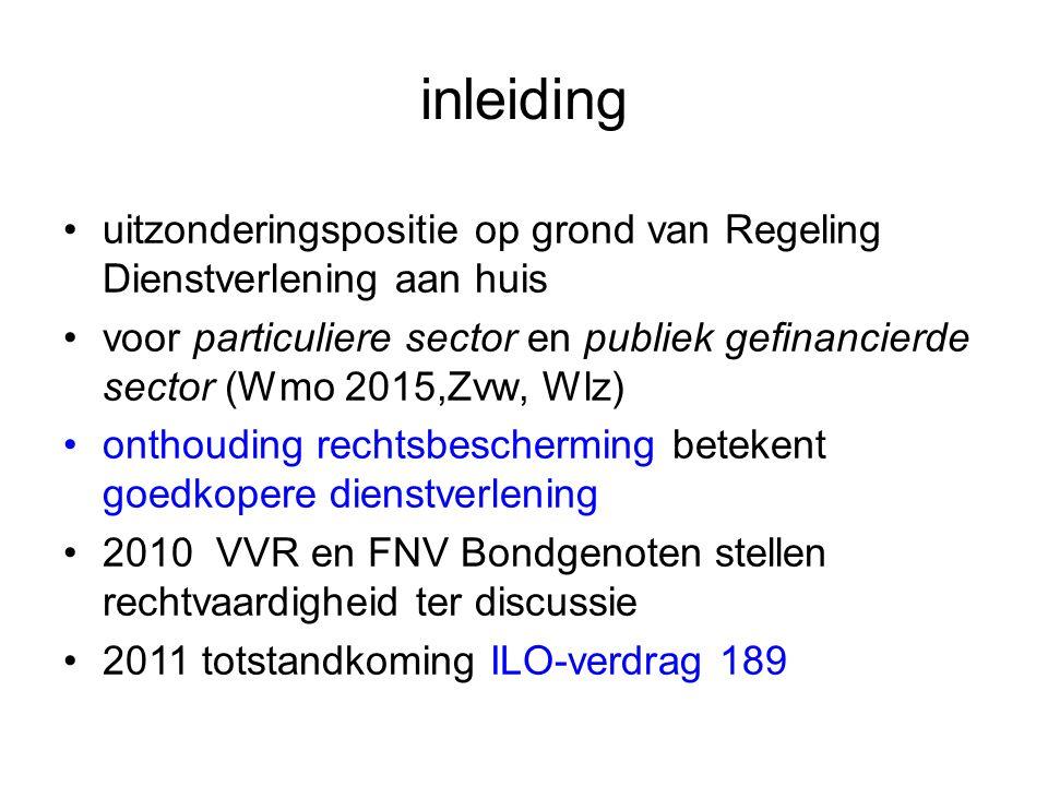 inleiding uitzonderingspositie op grond van Regeling Dienstverlening aan huis voor particuliere sector en publiek gefinancierde sector (Wmo 2015,Zvw, Wlz) onthouding rechtsbescherming betekent goedkopere dienstverlening 2010 VVR en FNV Bondgenoten stellen rechtvaardigheid ter discussie 2011 totstandkoming ILO-verdrag 189